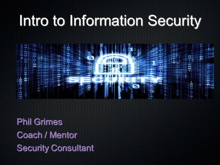 Intro to Information Security Phil Grimes Coach / Mentor Security Consultant.