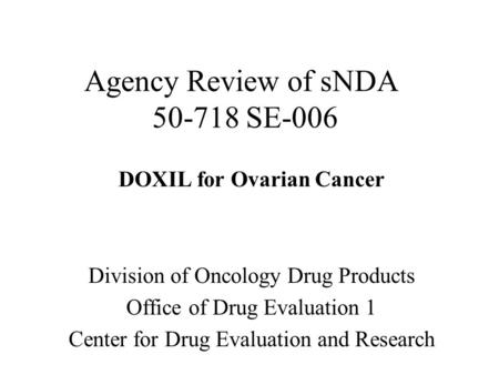 Agency Review of sNDA 50-718 SE-006 DOXIL for Ovarian Cancer Division of Oncology Drug Products Office of Drug Evaluation 1 Center for Drug Evaluation.