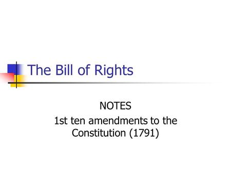 The Bill of Rights NOTES 1st ten amendments to the Constitution (1791)