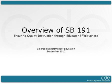 Overview of SB 191 Ensuring Quality Instruction through Educator Effectiveness Colorado Department of Education September 2010.