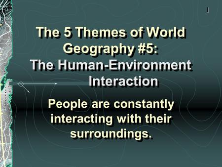 The 5 Themes of World Geography #5: The Human-Environment Interaction People are constantly interacting with their surroundings. 1.