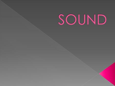  Sound is a disturbance that travels through a MEDIUM as a LONGITUDINAL WAVE.