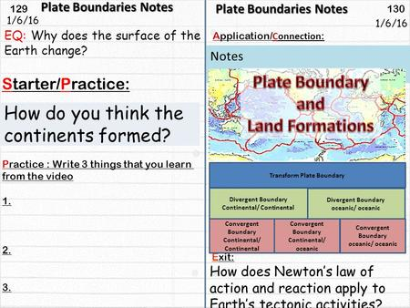 129 130 Starter/Practice: Connection : Application/ Notes 1/6/16 Plate Boundaries Notes How do you think the continents formed? Plate Boundaries Notes.