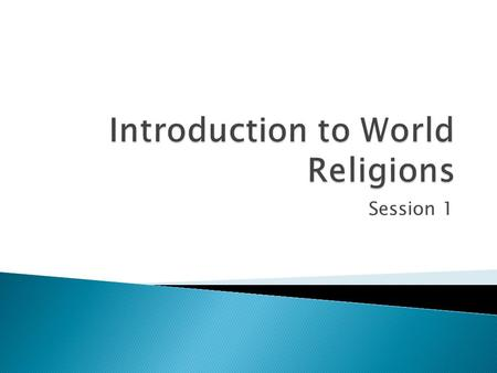 Session 1.  Definition  Universality  Perceptions of Divine – Relation to the World  Perceptions of Divine – Number of Deities  Primal Religions.