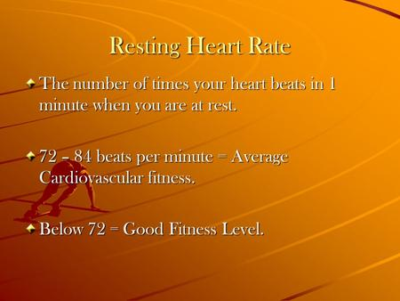 Resting Heart Rate The number of times your heart beats in 1 minute when you are at rest. 72 – 84 beats per minute = Average Cardiovascular fitness. Below.