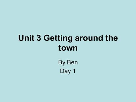 Unit 3 Getting around the town By Ben Day 1. Warm up 1 Check words 2 check key sentences learned before.