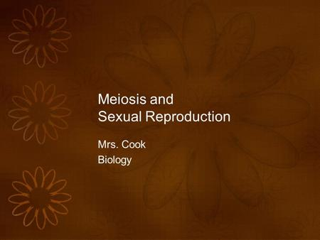 Meiosis and Sexual Reproduction Mrs. Cook Biology.
