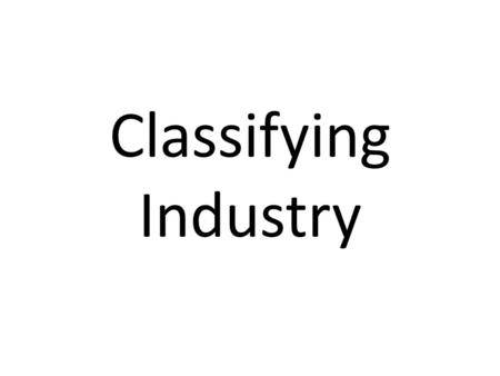 Classifying Industry. 4 Categories Industry can be classified using a four-way division (Primary, Secondary, Tertiary, Quaternary). Over time, the percentage.