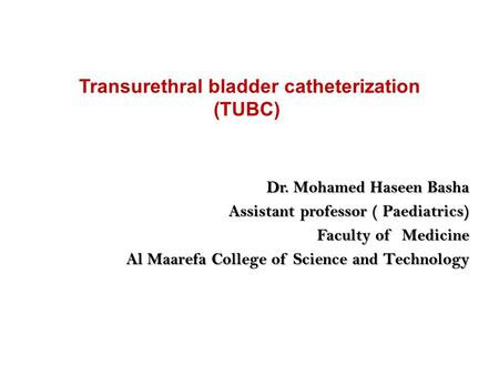 Transurethral bladder catheterization (TUBC) Dr. Mohamed Haseen Basha Dr. Mohamed Haseen Basha Assistant professor ( Paediatrics) Faculty of Medicine Al.