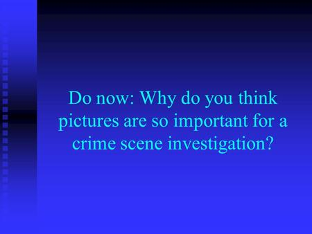 Do now: Why do you think pictures are so important for a crime scene investigation?