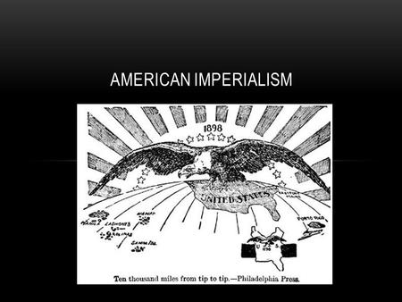 AMERICAN IMPERIALISM. EXPANDING TRADE Imperialism- Economic and political domination of a strong nation over a weaker one Factories needed raw materials.
