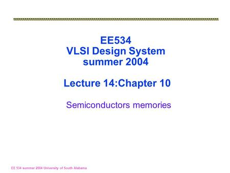 EE 534 summer 2004 University of South Alabama EE534 VLSI Design System summer 2004 Lecture 14:Chapter 10 Semiconductors memories.