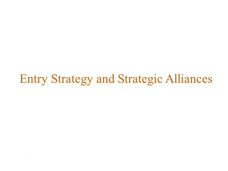 Entry Strategy and Strategic Alliances. Lecture Review Entry Strategy and Strategic Alliances Firms expanding internationally must decide: which markets.