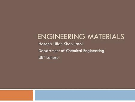 ENGINEERING MATERIALS Haseeb Ullah Khan Jatoi Department of Chemical Engineering UET Lahore.