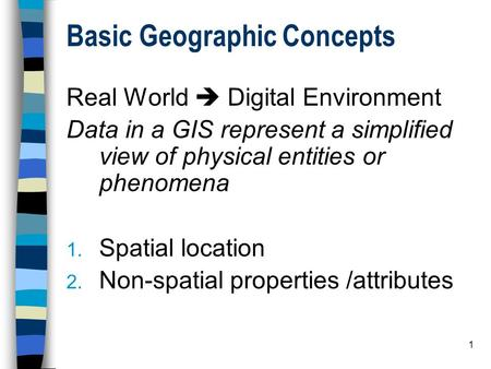 1 Basic Geographic Concepts Real World  Digital Environment Data in a GIS represent a simplified view of physical entities or phenomena 1. Spatial location.