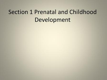 Section 1 Prenatal and Childhood Development. The Beginnings of Life If you are a young woman, you are born with all the eggs cells you'll ever have.
