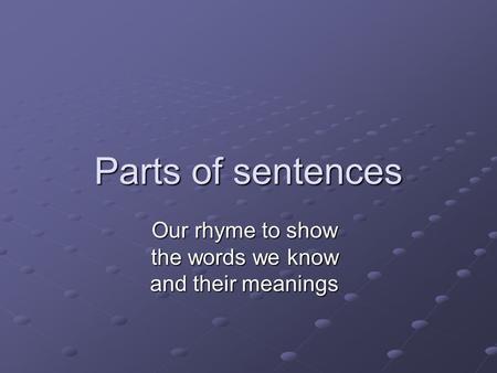 Parts of sentences Our rhyme to show the words we know and their meanings.