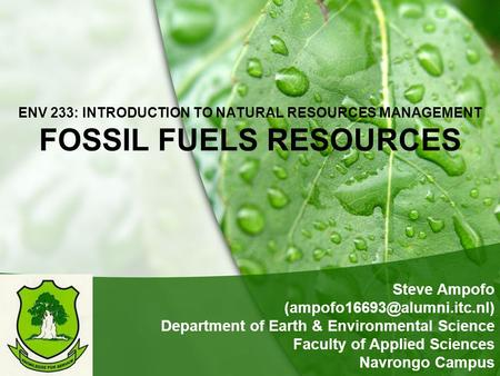 ENV 233: INTRODUCTION TO NATURAL RESOURCES MANAGEMENT FOSSIL FUELS RESOURCES Steve Ampofo Department of Earth & Environmental.