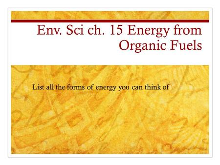Env. Sci ch. 15 Energy from Organic Fuels List all the forms of energy you can think of.