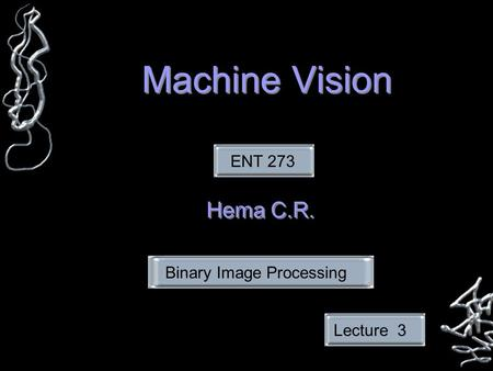 Machine Vision Hema C.R. ENT 273Lecture 3Binary Image Processing.