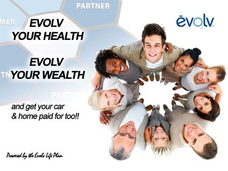 The Evolv Life Plan begins with your Health With EVOLV, improving your health is simple! 1. Go to your fridge at least twice a day 2. Remove refreshing.
