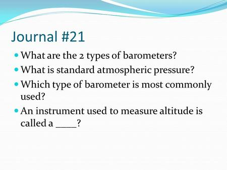 Journal #21 What are the 2 types of barometers? What is standard atmospheric pressure? Which type of barometer is most commonly used? An instrument used.