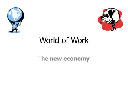 World of Work The new economy. Old economy Production of manufactured goods Locally or regionally based Industry attracted to raw materials, power, cheap.
