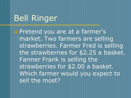 Bell Ringer Pretend you are at a farmer's market. Two farmers are selling strawberries. Farmer Fred is selling the strawberries for $2.25 a basket. Farmer.