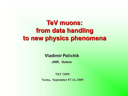 TeV muons: from data handling to new physics phenomena Vladimir Palichik JINR, Dubna NEC'2009 Varna, September 07-14, 2009.