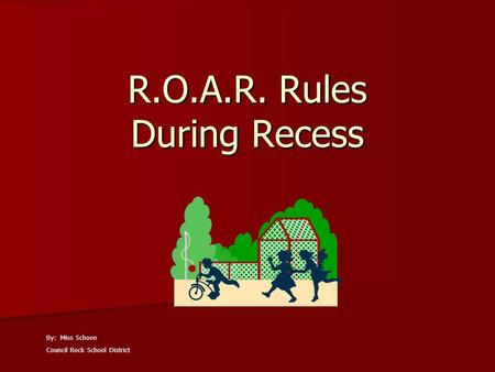 R.O.A.R. Rules During Recess By: Miss Schoen Council Rock School District.