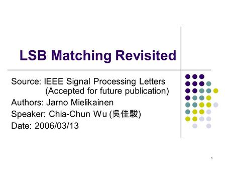 1 LSB Matching Revisited Source: IEEE Signal Processing Letters (Accepted for future publication) Authors: Jarno Mielikainen Speaker: Chia-Chun Wu ( 吳佳駿.