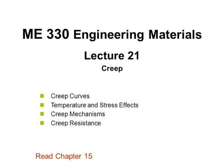 Lecture 21 Creep ME 330 Engineering Materials Creep Curves Temperature and Stress Effects Creep Mechanisms Creep Resistance Read Chapter 15.