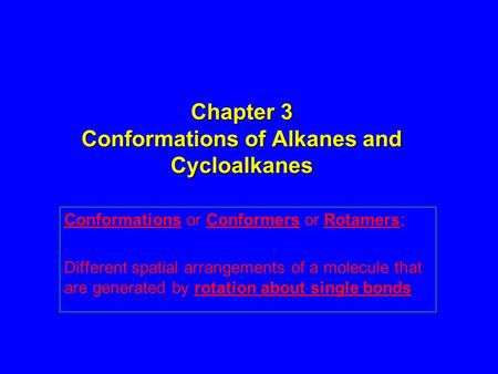 Chapter 3 Conformations of Alkanes and Cycloalkanes Conformations or Conformers or Rotamers; Different spatial arrangements of a molecule that are generated.