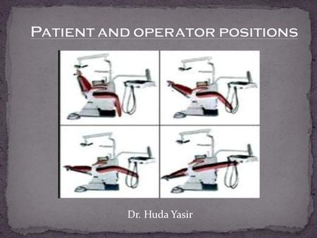 Dr. Huda Yasir. INTRODUCTION DENTAL CHAIR AND PATIENT POSTIONS OPERATOR POSITIONS OPERATING STOOLS GENERAL CONSIDERATIONS HISTORY.