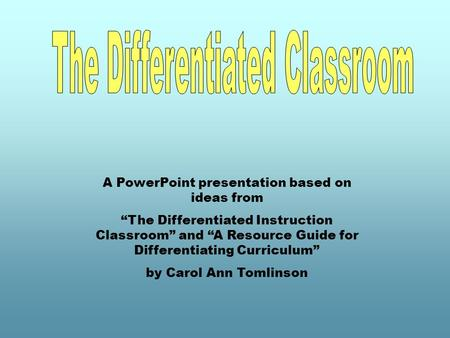 "A PowerPoint presentation based on ideas from ""The Differentiated Instruction Classroom"" and ""A Resource Guide for Differentiating Curriculum"" by Carol."
