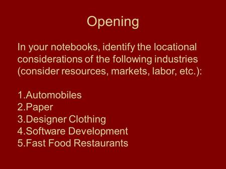 Opening In your notebooks, identify the locational considerations of the following industries (consider resources, markets, labor, etc.): 1.Automobiles.