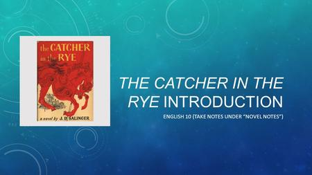 "THE CATCHER IN THE RYE INTRODUCTION ENGLISH 10 (TAKE NOTES UNDER ""NOVEL NOTES"")"
