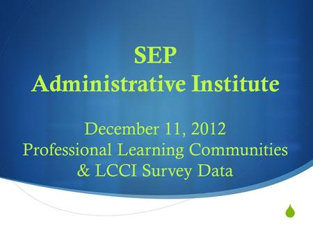  SEP Administrative Institute December 11, 2012 Professional Learning Communities & LCCI Survey Data.