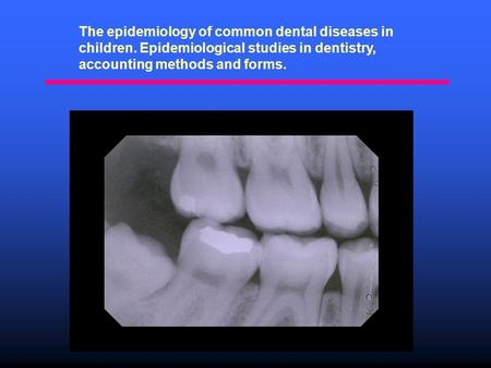 The epidemiology of common dental diseases in children. Epidemiological studies in dentistry, accounting methods and forms.