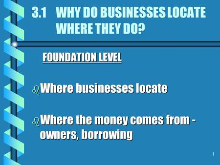 1 3.1 WHY DO BUSINESSES LOCATE WHERE THEY DO? FOUNDATION LEVEL b Where businesses locate b Where the money comes from - owners, borrowing.