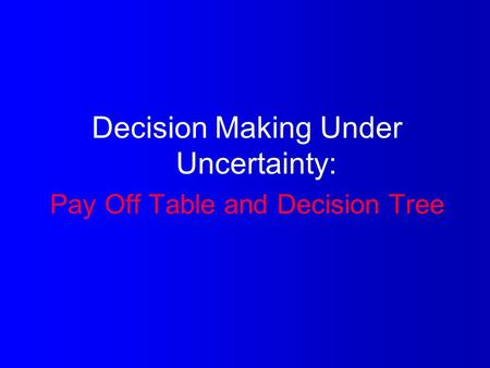 Decision Making Under Uncertainty: Pay Off Table and Decision Tree.