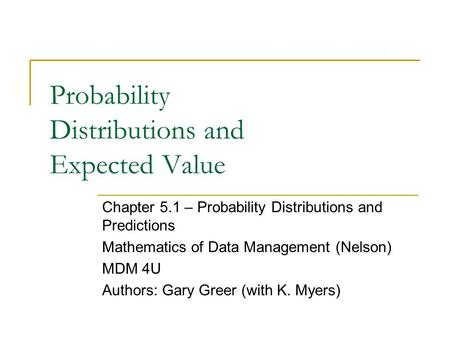 Probability Distributions and Expected Value Chapter 5.1 – Probability Distributions and Predictions Mathematics of Data Management (Nelson) MDM 4U Authors: