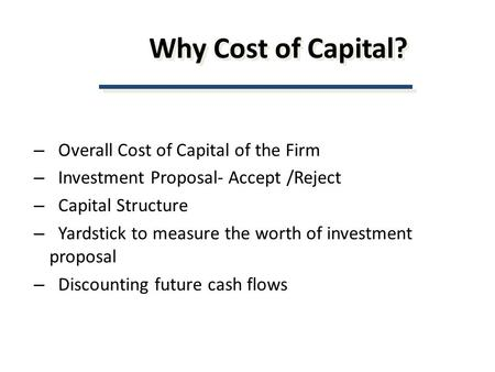 Why Cost of Capital? – Overall Cost of Capital of the Firm – Investment Proposal- Accept /Reject – Capital Structure – Yardstick to measure the worth of.
