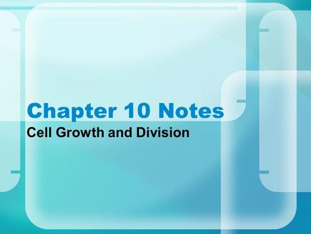 "Chapter 10 Notes Cell Growth and Division. A.Limits to Cell Growth ~ Two main reasons why cells divide rather than grow indefinitely is: –1. DNA ""Overload"""