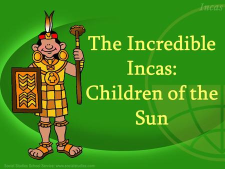 The Incredible Incas: Children of the Sun. Who Were the Incas? The Incas were a small tribe of South American Indians who established Cuzco, Peru, high.