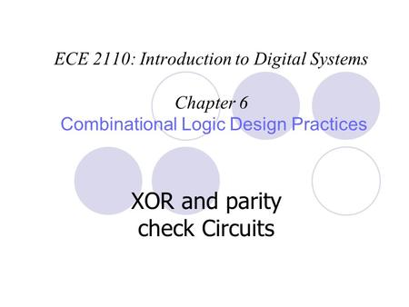ECE 2110: Introduction to Digital Systems Chapter 6 Combinational Logic Design Practices XOR and parity check Circuits.