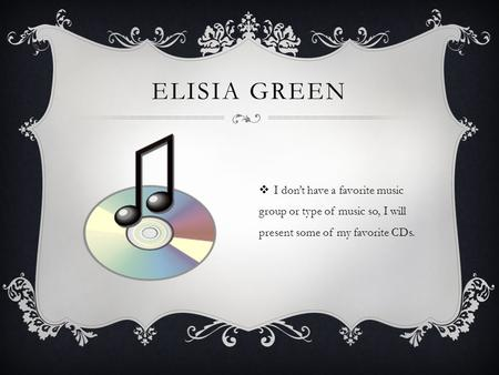 ELISIA GREEN  I don't have a favorite music group or type of music so, I will present some of my favorite CDs.