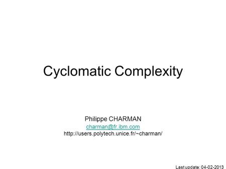 Cyclomatic Complexity Philippe CHARMAN  Last update: 04-02-2013.