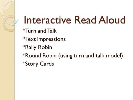 Interactive Read Aloud *Turn and Talk *Text impressions *Rally Robin *Round Robin (using turn and talk model) *Story Cards.