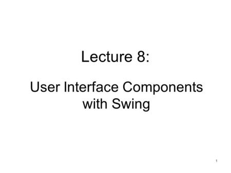 1 Lecture 8: User Interface Components with Swing.